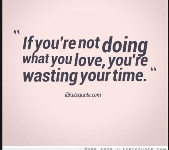 quote citation Si vous ne faites pas ce que vous aimez vraiment, vous perdez votre temps